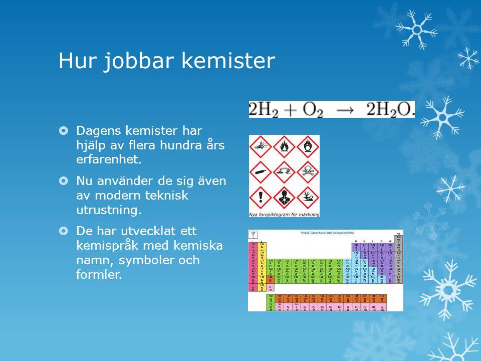 Hur jobbar kemister  Dagens kemister har hjälp av flera hundra års erfarenhet.  Nu använder de sig även av modern teknisk utrustning.  De har utvec