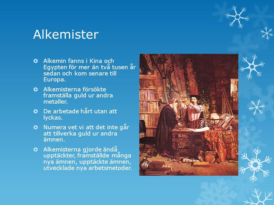 Alkemister  Alkemin fanns i Kina och Egypten för mer än två tusen år sedan och kom senare till Europa.  Alkemisterna försökte framställa guld ur and
