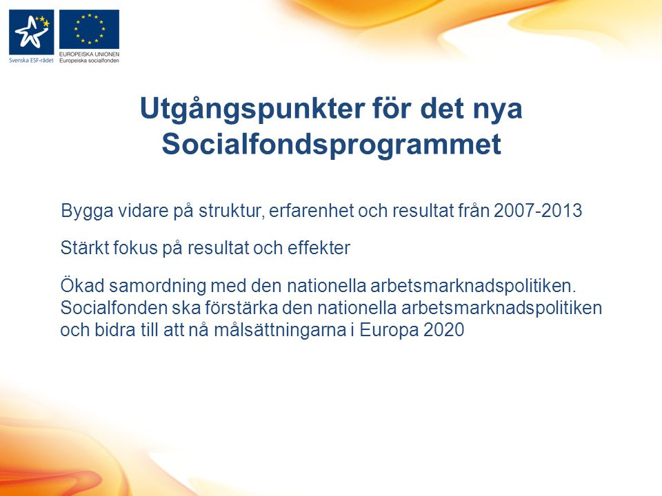 Utgångspunkter för det nya Socialfondsprogrammet Bygga vidare på struktur, erfarenhet och resultat från 2007-2013 Stärkt fokus på resultat och effekte