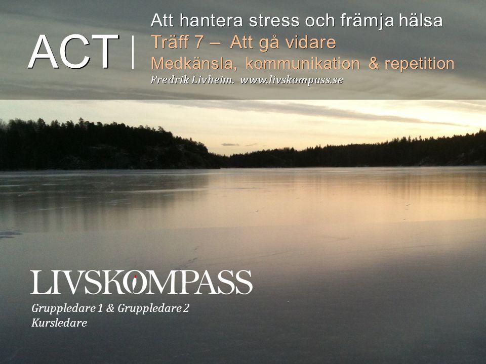 Gruppledare 1 & Gruppledare 2 Kursledare ACT Att hantera stress och främja hälsa Träff 7 – Att gå vidare Medkänsla, kommunikation & repetition Fredrik