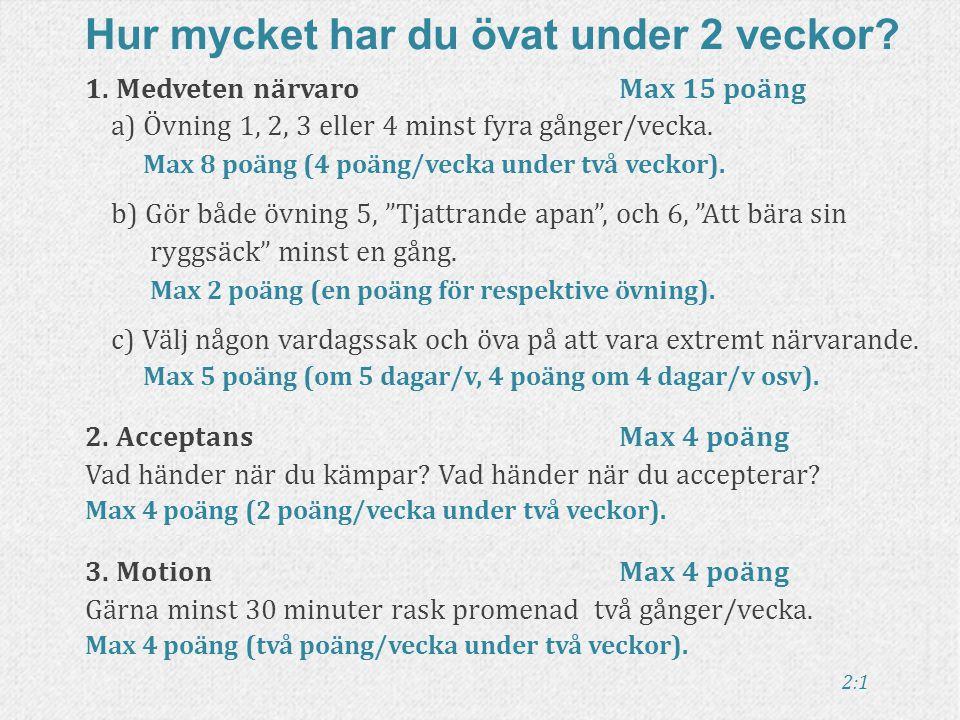 2:1 1. Medveten närvaro Max 15 poäng a) Övning 1, 2, 3 eller 4 minst fyra gånger/vecka. Max 8 poäng (4 poäng/vecka under två veckor). b) Gör både övni