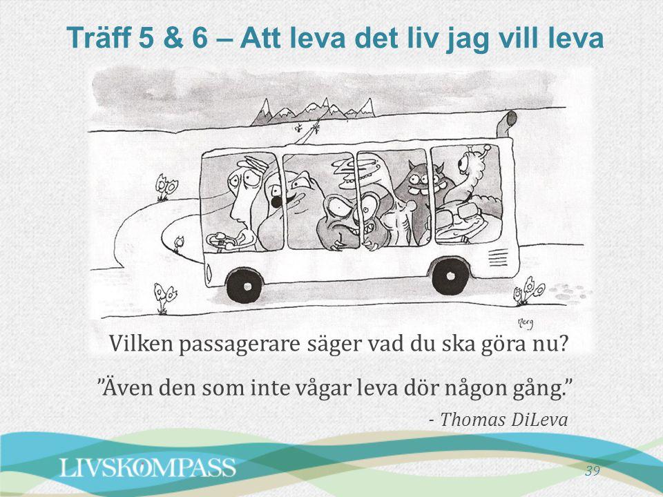 """Träff 5 & 6 – Att leva det liv jag vill leva """"Även den som inte vågar leva dör någon gång."""" - Thomas DiLeva 39 Vilken passagerare säger vad du ska gör"""