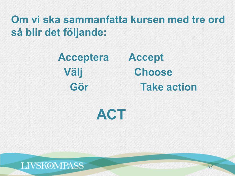Om vi ska sammanfatta kursen med tre ord så blir det följande: Acceptera Accept Välj Choose Gör Take action ACT 63