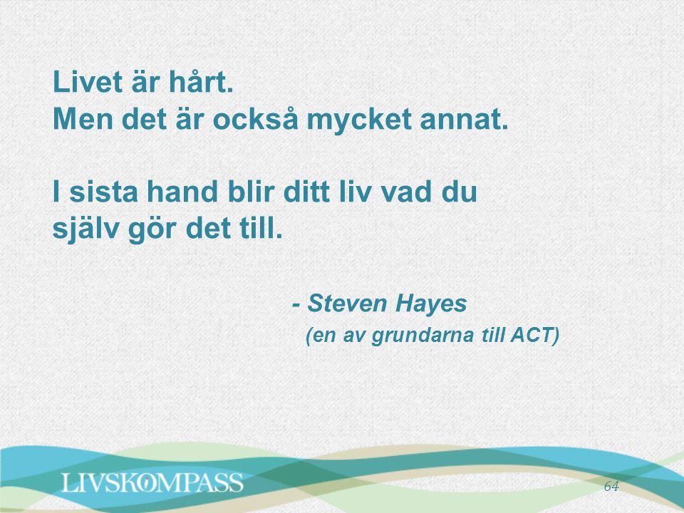 Livet är hårt. Men det är också mycket annat. I sista hand blir ditt liv vad du själv gör det till. - Steven Hayes (en av grundarna till ACT) 64