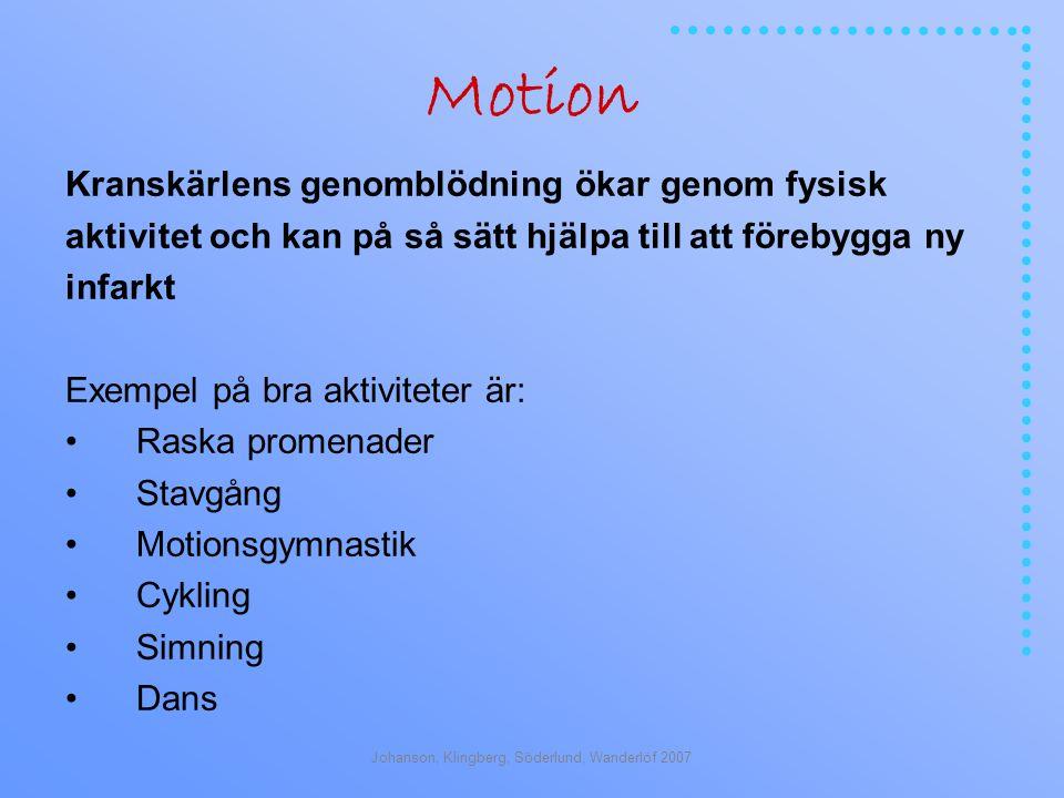 Johanson, Klingberg, Söderlund, Wanderlöf 2007 Motion Kranskärlens genomblödning ökar genom fysisk aktivitet och kan på så sätt hjälpa till att förebygga ny infarkt Exempel på bra aktiviteter är: Raska promenader Stavgång Motionsgymnastik Cykling Simning Dans