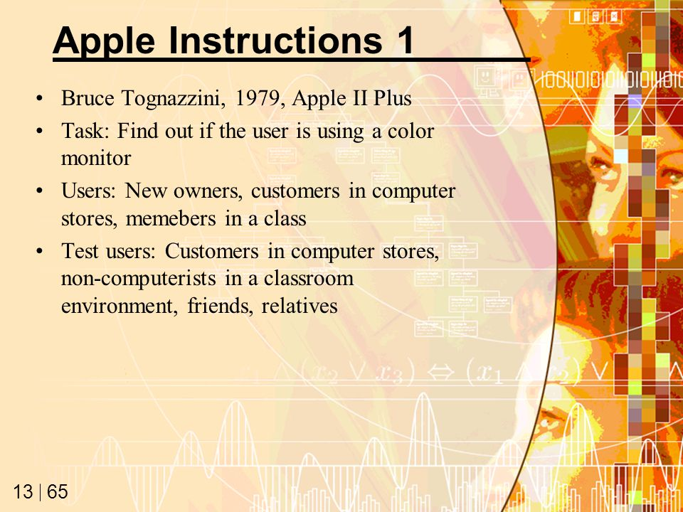 65 13 Apple Instructions 1 Bruce Tognazzini, 1979, Apple II Plus Task: Find out if the user is using a color monitor Users: New owners, customers in c