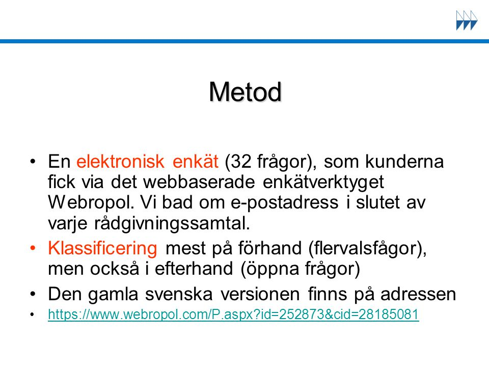 Metod En elektronisk enkät (32 frågor), som kunderna fick via det webbaserade enkätverktyget Webropol. Vi bad om e-postadress i slutet av varje rådgiv