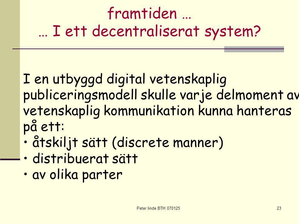 Peter linde BTH 07012523 I en utbyggd digital vetenskaplig publiceringsmodell skulle varje delmoment av vetenskaplig kommunikation kunna hanteras på ett: åtskiljt sätt (discrete manner) distribuerat sätt av olika parter framtiden … … I ett decentraliserat system