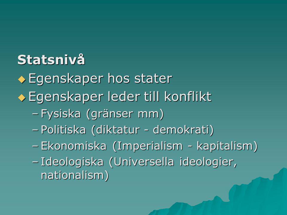 Statsnivå  Egenskaper hos stater  Egenskaper leder till konflikt –Fysiska (gränser mm) –Politiska (diktatur - demokrati) –Ekonomiska (Imperialism -