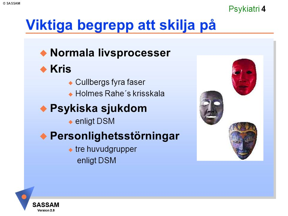 SASSAM Version 1.1 © SASSAM SASSAM Version 2.0 Psykiatri 4 Viktiga begrepp att skilja på u Normala livsprocesser u Kris u Cullbergs fyra faser u Holme