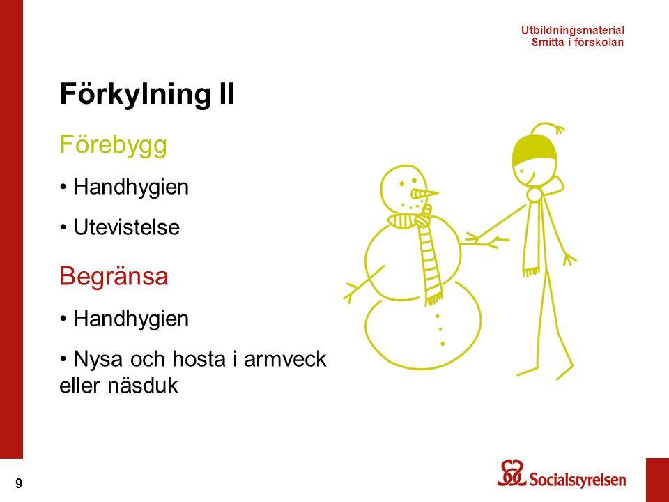 9 Förkylning II Begränsa Handhygien Nysa och hosta i armveck eller näsduk Förebygg Handhygien Utevistelse Utbildningsmaterial Smitta i förskolan
