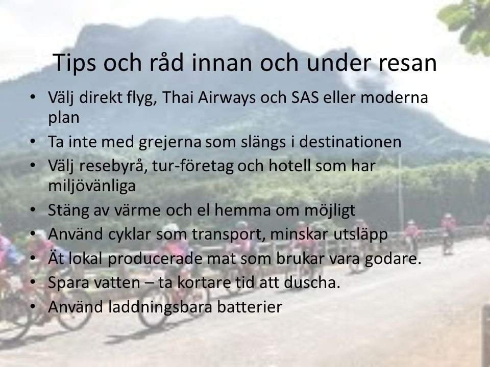 Tips och råd innan och under resan Välj direkt flyg, Thai Airways och SAS eller moderna plan Ta inte med grejerna som slängs i destinationen Välj resebyrå, tur-företag och hotell som har miljövänliga Stäng av värme och el hemma om möjligt Använd cyklar som transport, minskar utsläpp Ät lokal producerade mat som brukar vara godare.