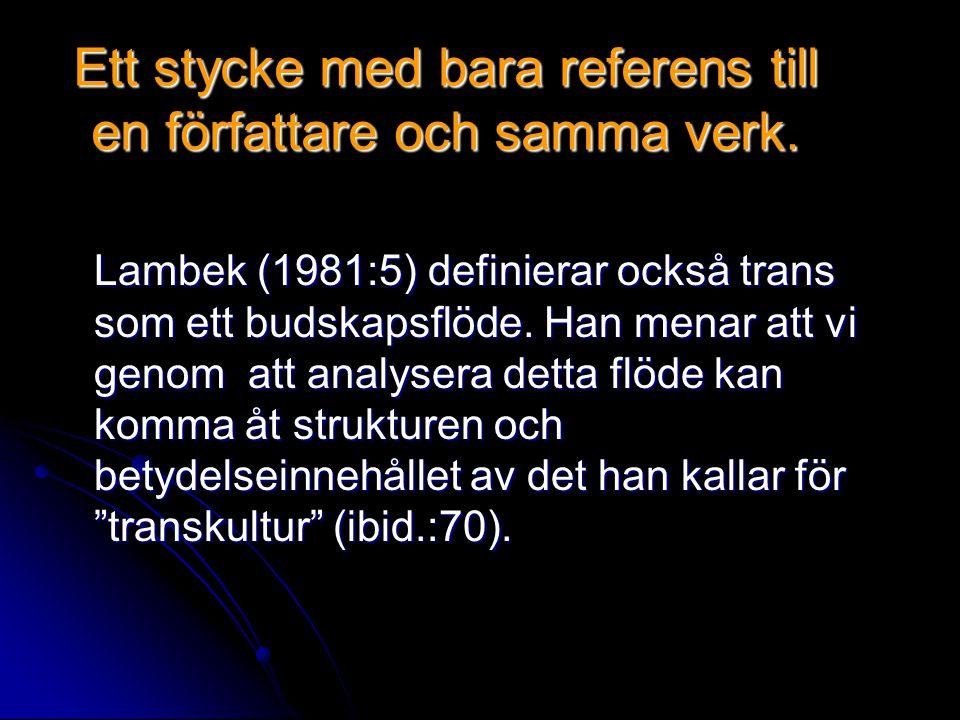 Ett stycke med bara referens till en författare och samma verk. Lambek (1981:5) definierar också trans som ett budskapsflöde. Han menar att vi genom a