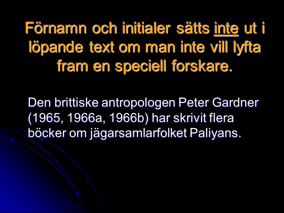 Förnamn och initialer sätts inte ut i löpande text om man inte vill lyfta fram en speciell forskare. Den brittiske antropologen Peter Gardner (1965, 1