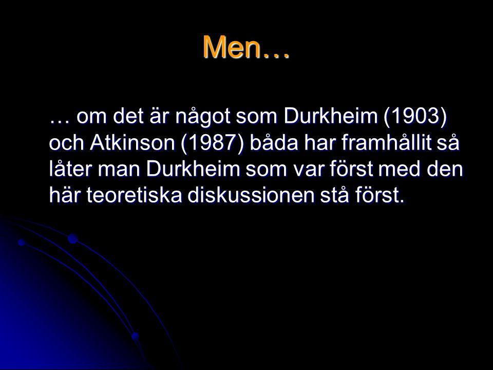 Men… … om det är något som Durkheim (1903) och Atkinson (1987) båda har framhållit så låter man Durkheim som var först med den här teoretiska diskussionen stå först.