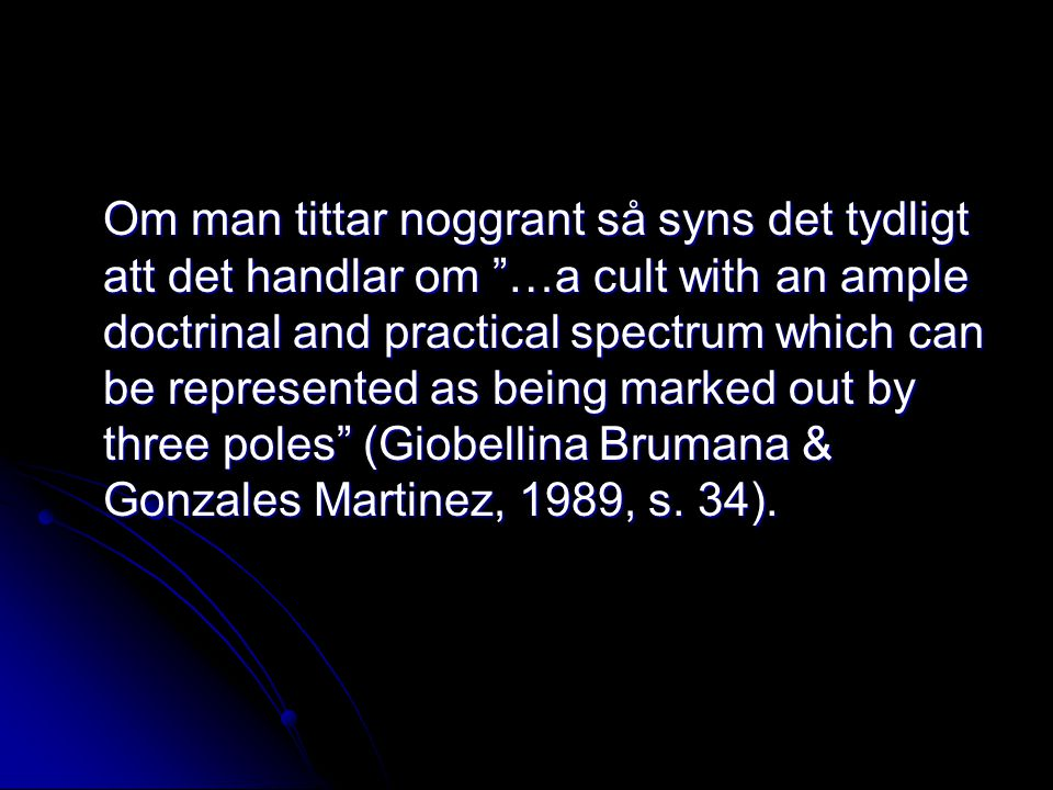 Om man tittar noggrant så syns det tydligt att det handlar om …a cult with an ample doctrinal and practical spectrum which can be represented as being marked out by three poles (Giobellina Brumana & Gonzales Martinez, 1989, s.
