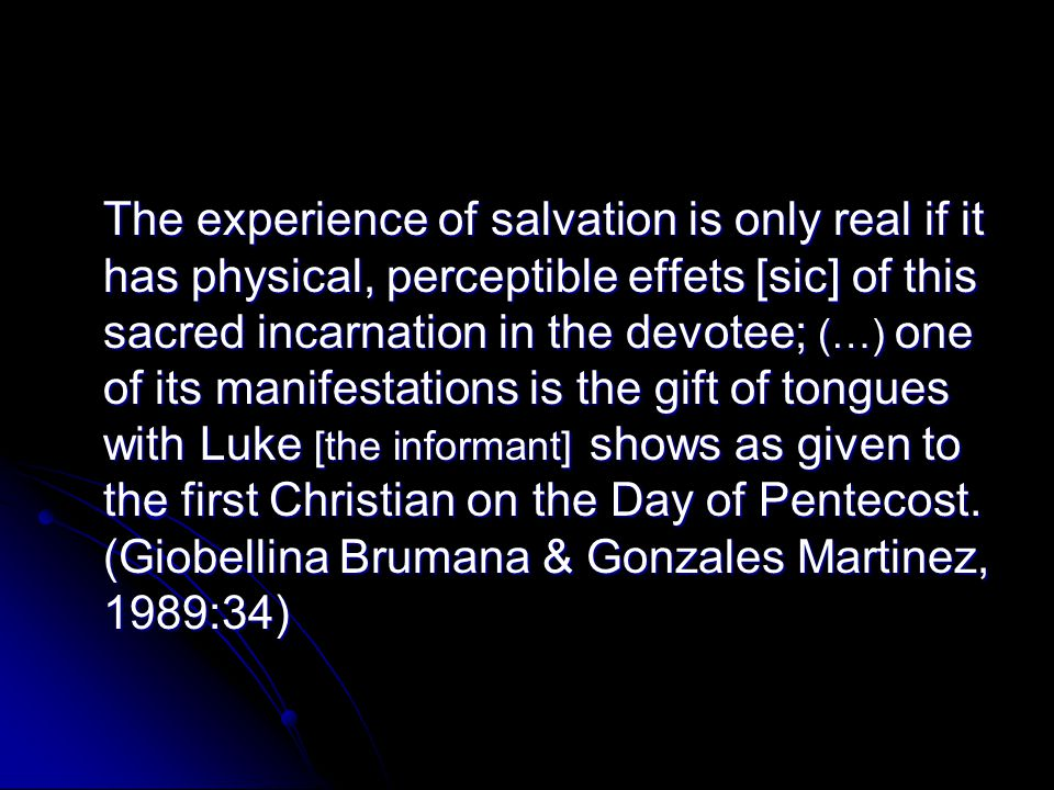 The experience of salvation is only real if it has physical, perceptible effets [sic] of this sacred incarnation in the devotee; (…) one of its manifestations is the gift of tongues with Luke [the informant] shows as given to the first Christian on the Day of Pentecost.