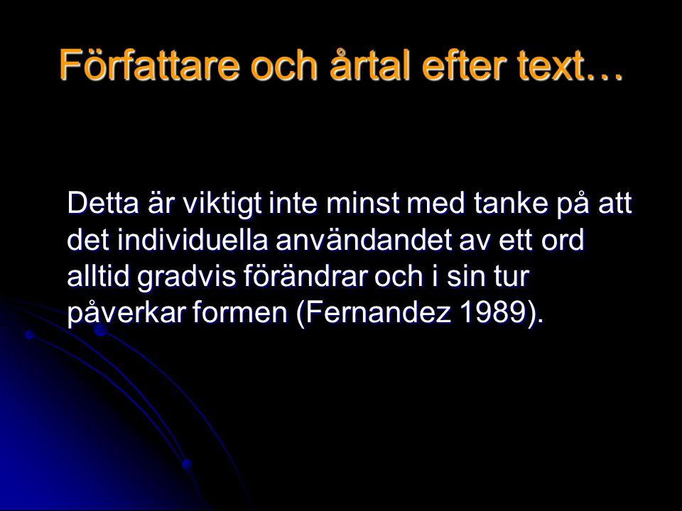 Författare och årtal efter text… Detta är viktigt inte minst med tanke på att det individuella användandet av ett ord alltid gradvis förändrar och i sin tur påverkar formen (Fernandez 1989).