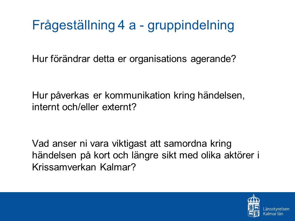 Frågeställning 4 a - gruppindelning Hur förändrar detta er organisations agerande? Hur påverkas er kommunikation kring händelsen, internt och/eller ex