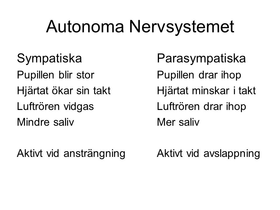 Autonoma Nervsystemet SympatiskaParasympatiska Pupillen blir storPupillen drar ihop Hjärtat ökar sin taktHjärtat minskar i takt Luftrören vidgasLuftrö