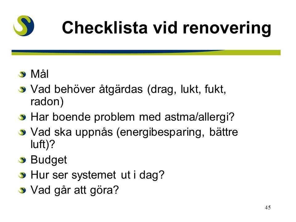 45 Checklista vid renovering Mål Vad behöver åtgärdas (drag, lukt, fukt, radon) Har boende problem med astma/allergi? Vad ska uppnås (energibesparing,