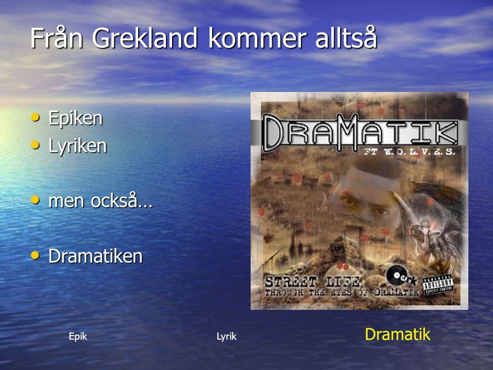 Från Grekland kommer alltså Epiken Epiken Lyriken Lyriken men också… men också… Dramatiken Dramatiken EpikLyrik Dramatik