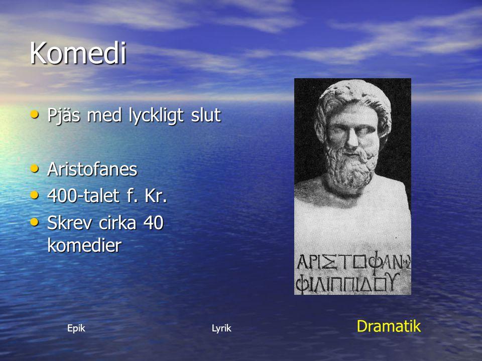 Komedi Pjäs med lyckligt slut Pjäs med lyckligt slut Aristofanes Aristofanes 400-talet f. Kr. 400-talet f. Kr. Skrev cirka 40 komedier Skrev cirka 40