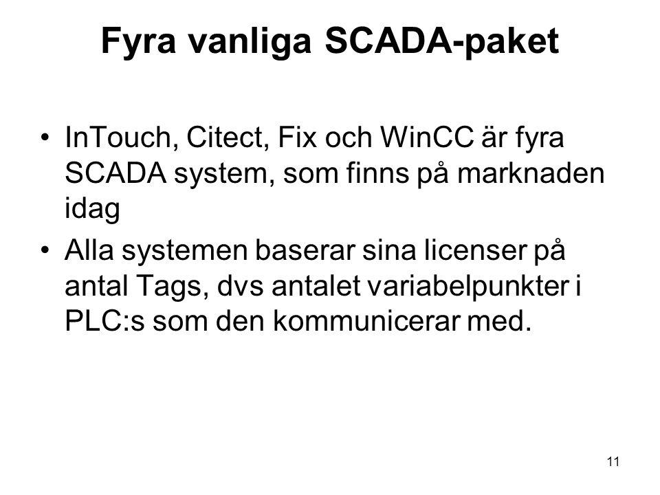 11 Fyra vanliga SCADA-paket InTouch, Citect, Fix och WinCC är fyra SCADA system, som finns på marknaden idag Alla systemen baserar sina licenser på antal Tags, dvs antalet variabelpunkter i PLC:s som den kommunicerar med.