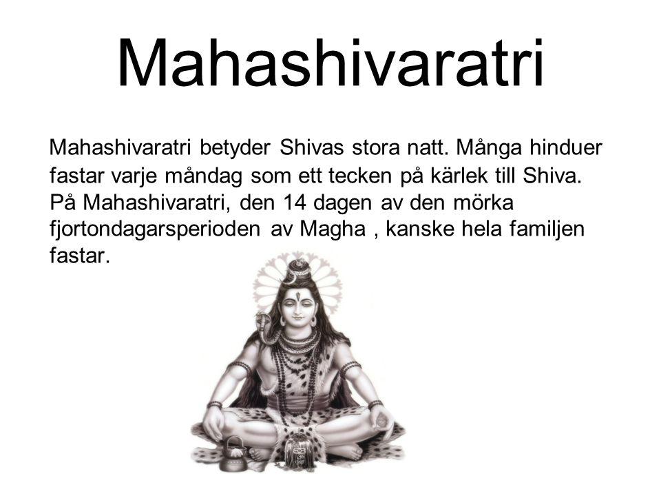 Mahashivaratri Mahashivaratri betyder Shivas stora natt. Många hinduer fastar varje måndag som ett tecken på kärlek till Shiva. På Mahashivaratri, den
