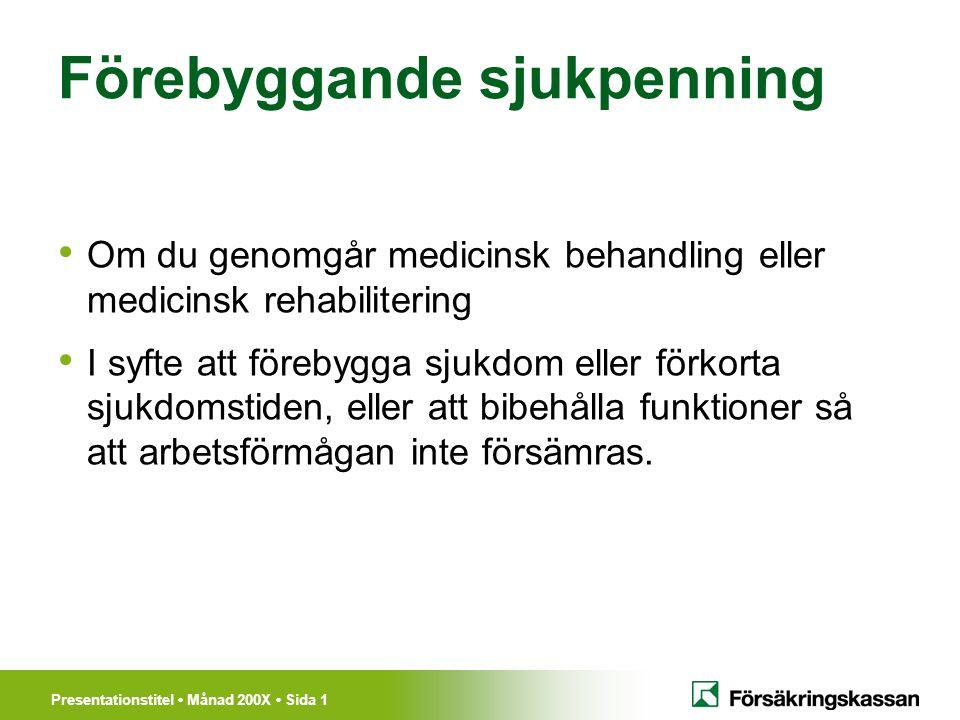Presentationstitel Månad 200X Sida 2 Viktigaste Förutsättningarna Ordinerad av läkare Läkaren ska skriva ett läkarutlåtande förebyggande sjukpenning Ingå i en plan som Försäkringskassan ska godkänna Behandlingen ska genomföras av vårdpersonal.