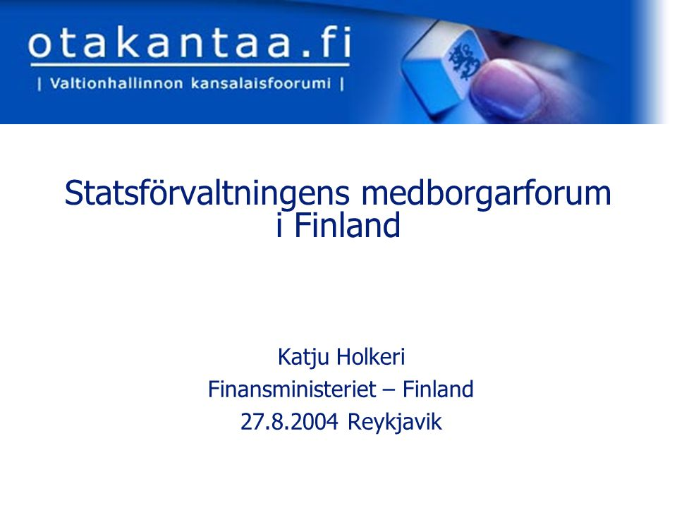 www.otakantaa.fi Statsförvaltningens medborgarforum i Finland Katju Holkeri Finansministeriet – Finland 27.8.2004 Reykjavik