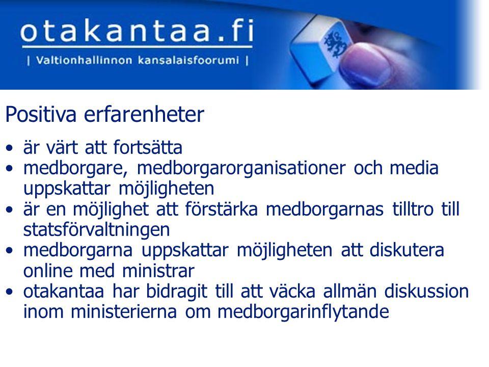 www.otakantaa.fi är värt att fortsätta medborgare, medborgarorganisationer och media uppskattar möjligheten är en möjlighet att förstärka medborgarnas tilltro till statsförvaltningen medborgarna uppskattar möjligheten att diskutera online med ministrar otakantaa har bidragit till att väcka allmän diskussion inom ministerierna om medborgarinflytande Positiva erfarenheter