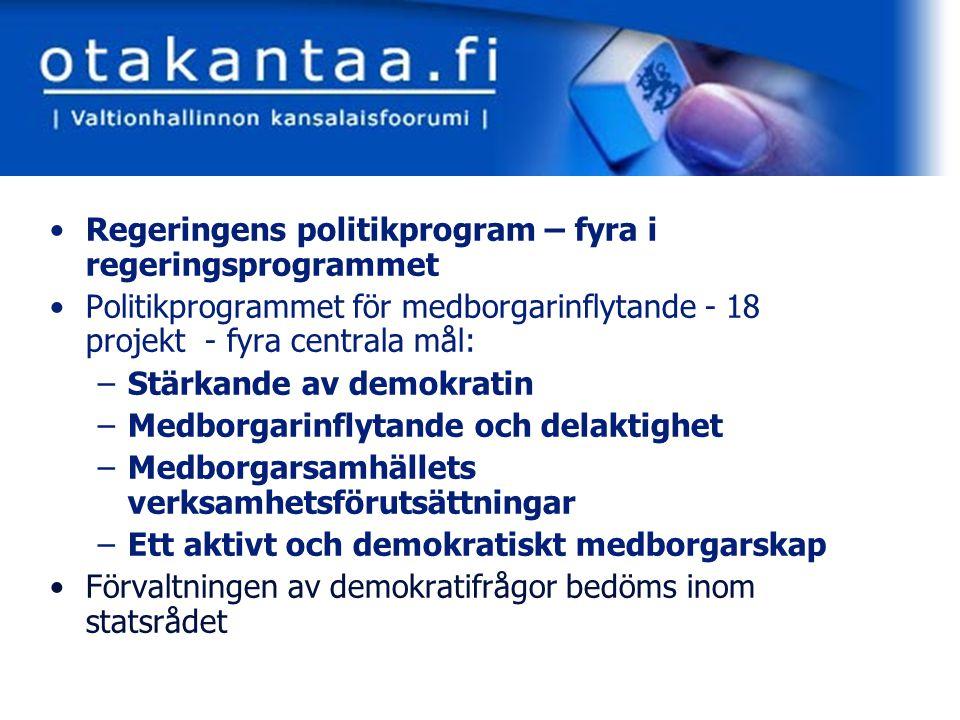 www.otakantaa.fi Regeringens politikprogram – fyra i regeringsprogrammet Politikprogrammet för medborgarinflytande - 18 projekt - fyra centrala mål: –Stärkande av demokratin –Medborgarinflytande och delaktighet –Medborgarsamhällets verksamhetsförutsättningar –Ett aktivt och demokratiskt medborgarskap Förvaltningen av demokratifrågor bedöms inom statsrådet