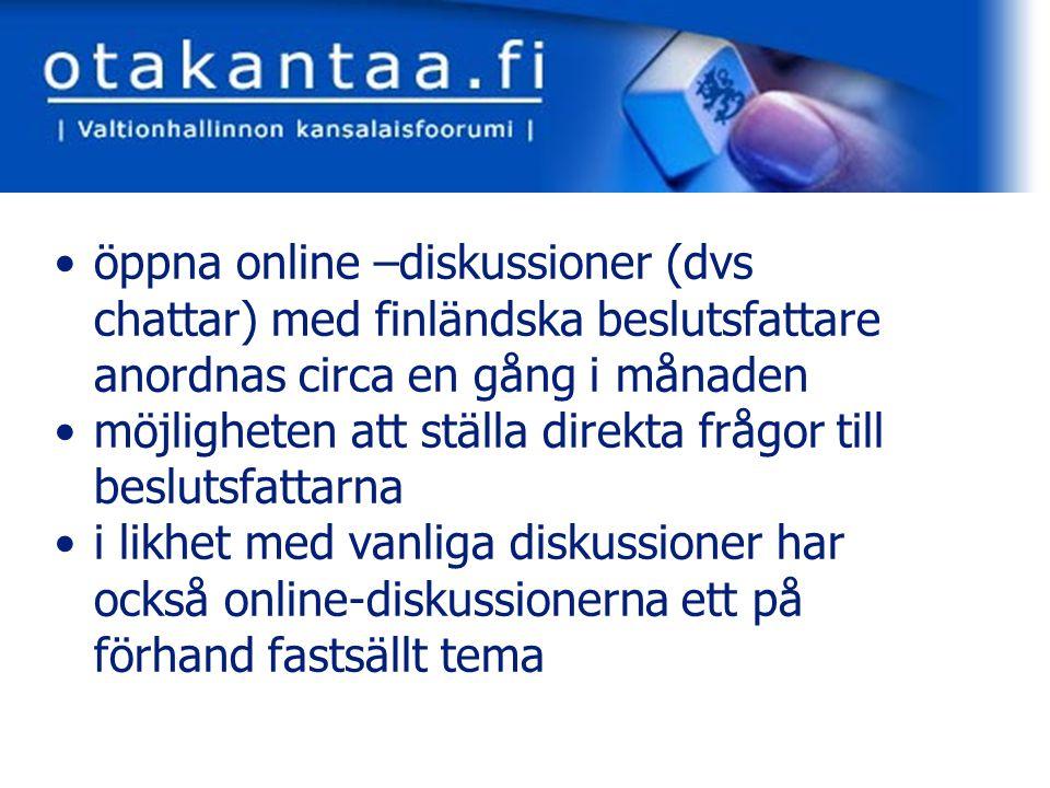 www.otakantaa.fi öppna online –diskussioner (dvs chattar) med finländska beslutsfattare anordnas circa en gång i månaden möjligheten att ställa direkta frågor till beslutsfattarna i likhet med vanliga diskussioner har också online-diskussionerna ett på förhand fastsällt tema