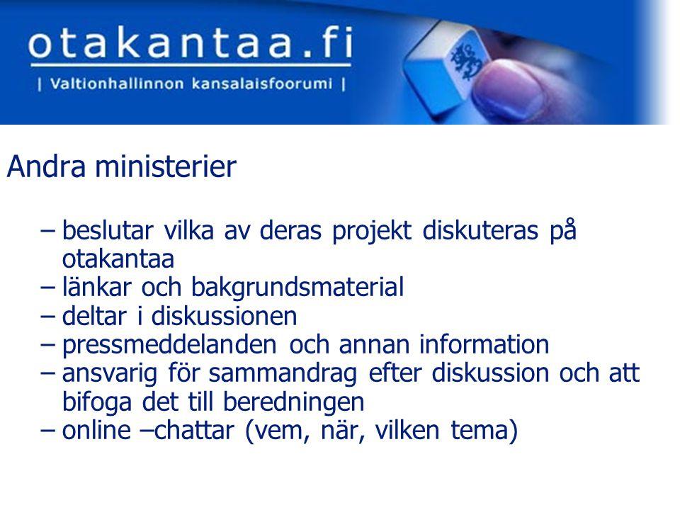 www.otakantaa.fi Andra ministerier –beslutar vilka av deras projekt diskuteras på otakantaa –länkar och bakgrundsmaterial –deltar i diskussionen –pressmeddelanden och annan information –ansvarig för sammandrag efter diskussion och att bifoga det till beredningen –online –chattar (vem, när, vilken tema)