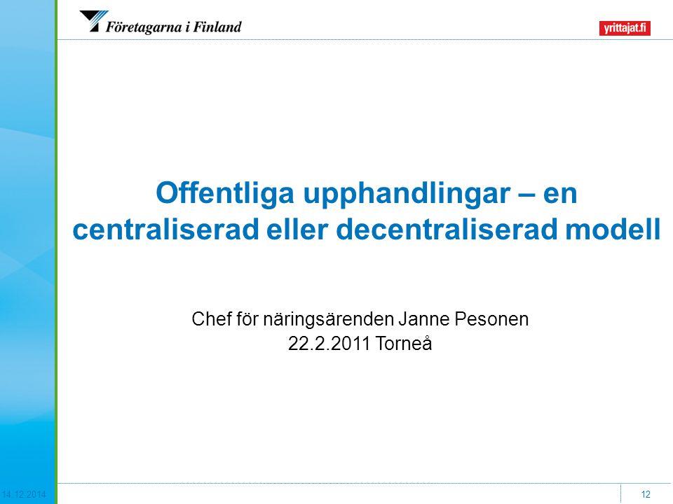 14.12.201412 Offentliga upphandlingar – en centraliserad eller decentraliserad modell Chef för näringsärenden Janne Pesonen 22.2.2011 Torneå