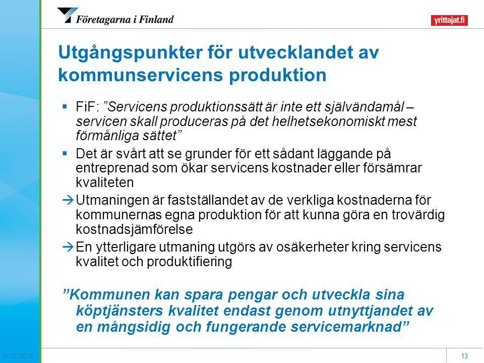 14.12.201413 Utgångspunkter för utvecklandet av kommunservicens produktion  FiF: Servicens produktionssätt är inte ett självändamål – servicen skall produceras på det helhetsekonomiskt mest förmånliga sättet  Det är svårt att se grunder för ett sådant läggande på entreprenad som ökar servicens kostnader eller försämrar kvaliteten  Utmaningen är fastställandet av de verkliga kostnaderna för kommunernas egna produktion för att kunna göra en trovärdig kostnadsjämförelse  En ytterligare utmaning utgörs av osäkerheter kring servicens kvalitet och produktifiering Kommunen kan spara pengar och utveckla sina köptjänsters kvalitet endast genom utnyttjandet av en mångsidig och fungerande servicemarknad