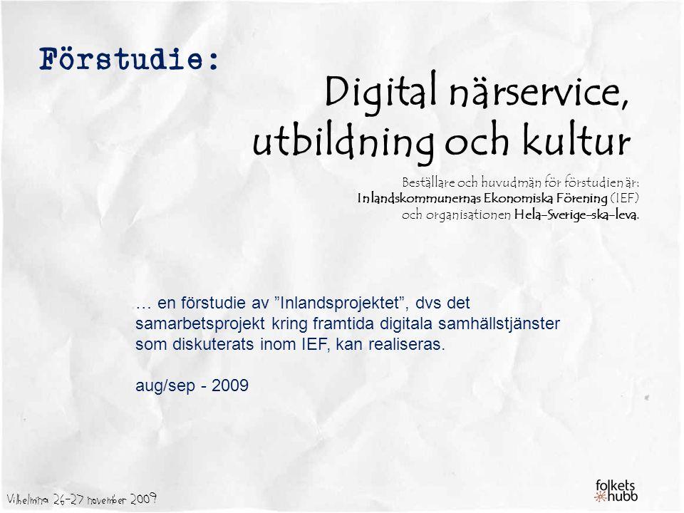 Vilhelmina 26-27 november 2009 Förstudie: Digital närservice, utbildning och kultur Beställare och huvudmän för förstudien är: Inlandskommunernas Ekonomiska Förening (IEF) och organisationen Hela-Sverige-ska-leva.