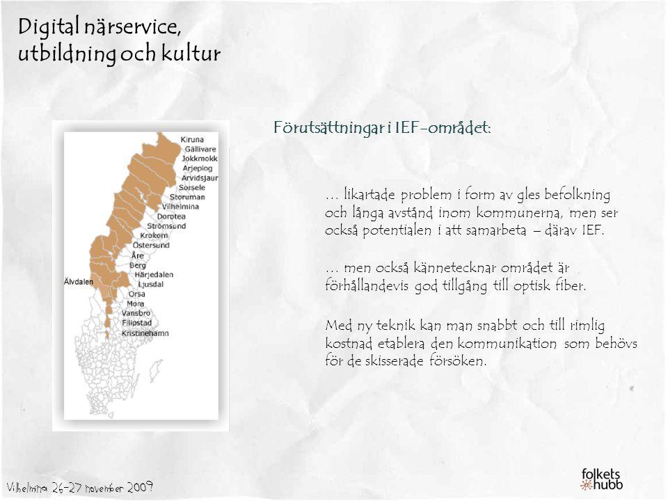 Vilhelmina 26-27 november 2009 Digital närservice, utbildning och kultur Förutsättningar i IEF-området: … likartade problem i form av gles befolkning och långa avstånd inom kommunerna, men ser också potentialen i att samarbeta – därav IEF.