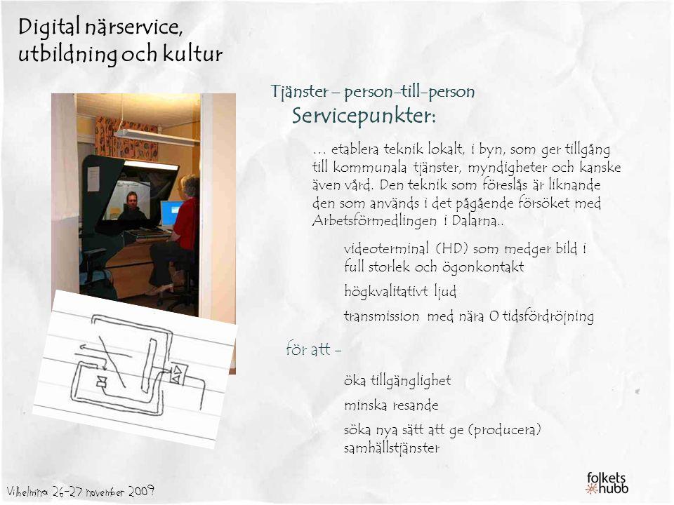Vilhelmina 26-27 november 2009 Digital närservice, utbildning och kultur Tjänster – person-till-person Servicepunkter: … etablera teknik lokalt, i byn, som ger tillgång till kommunala tjänster, myndigheter och kanske även vård.