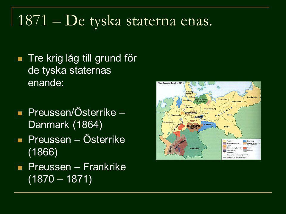 1871 – De tyska staterna enas. Tre krig låg till grund för de tyska staternas enande: Preussen/Österrike – Danmark (1864) Preussen – Österrike (1866)
