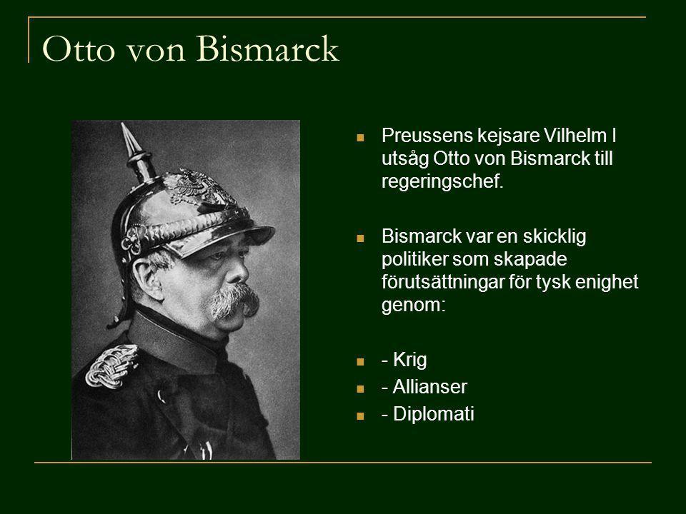 Otto von Bismarck Preussens kejsare Vilhelm I utsåg Otto von Bismarck till regeringschef. Bismarck var en skicklig politiker som skapade förutsättning