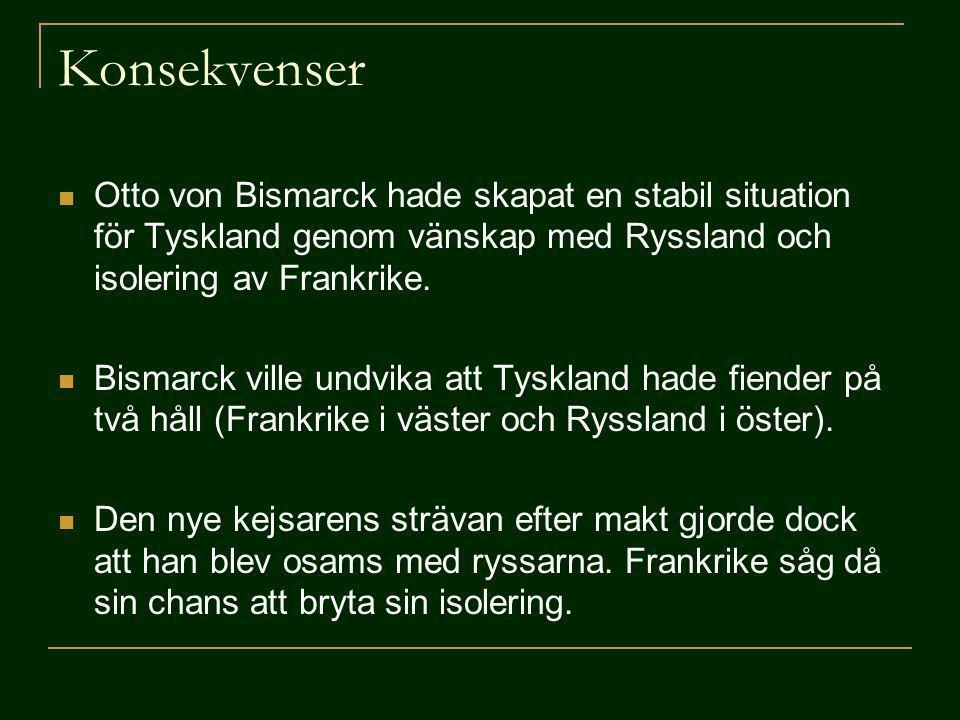 Konsekvenser Otto von Bismarck hade skapat en stabil situation för Tyskland genom vänskap med Ryssland och isolering av Frankrike. Bismarck ville undv