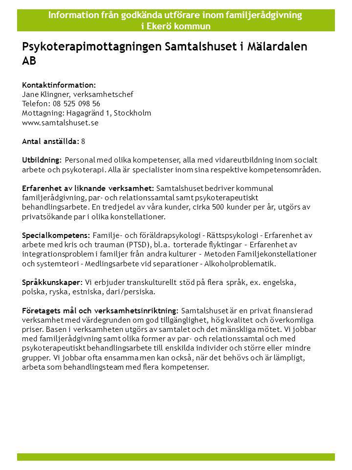 Information från godkända utförare inom familjerådgivning i Ekerö kommun Psykoterapimottagningen Samtalshuset i Mälardalen AB Kontaktinformation: Jane Klingner, verksamhetschef Telefon: 08 525 098 56 Mottagning: Hagagränd 1, Stockholm www.samtalshuset.se Antal anställda: 8 Utbildning: Personal med olika kompetenser, alla med vidareutbildning inom socialt arbete och psykoterapi.