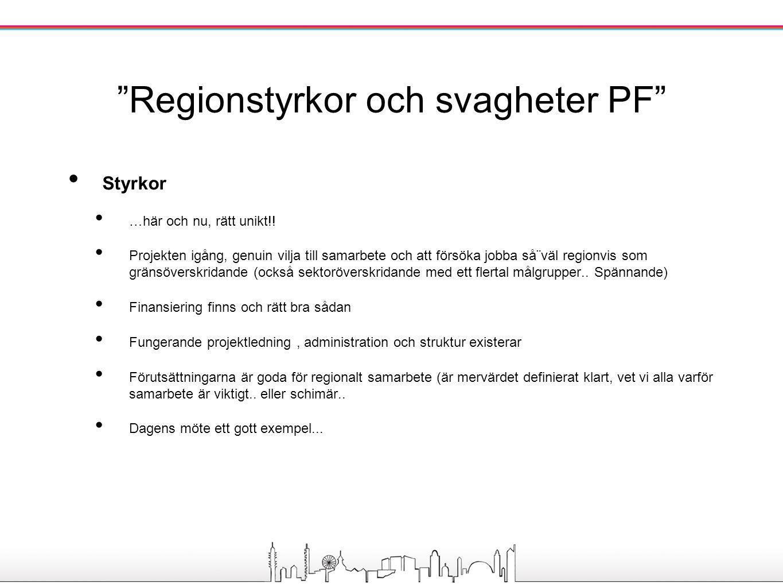 """""""Regionstyrkor och svagheter PF"""" Styrkor …här och nu, rätt unikt!! Projekten igång, genuin vilja till samarbete och att försöka jobba så¨väl regionvis"""