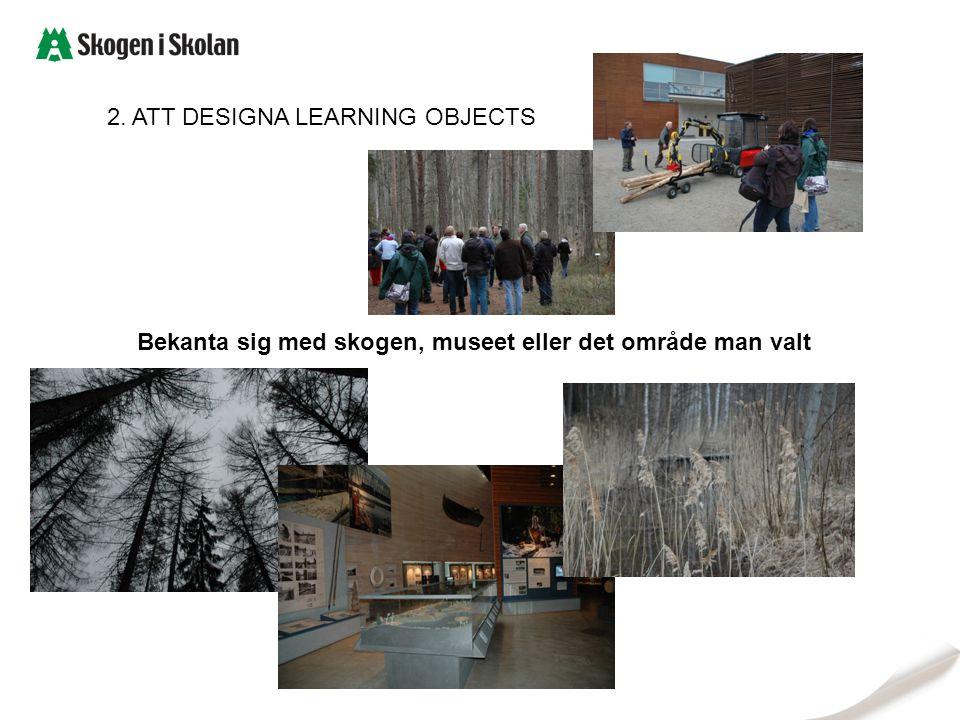 2. ATT DESIGNA LEARNING OBJECTS Bekanta sig med skogen, museet eller det område man valt