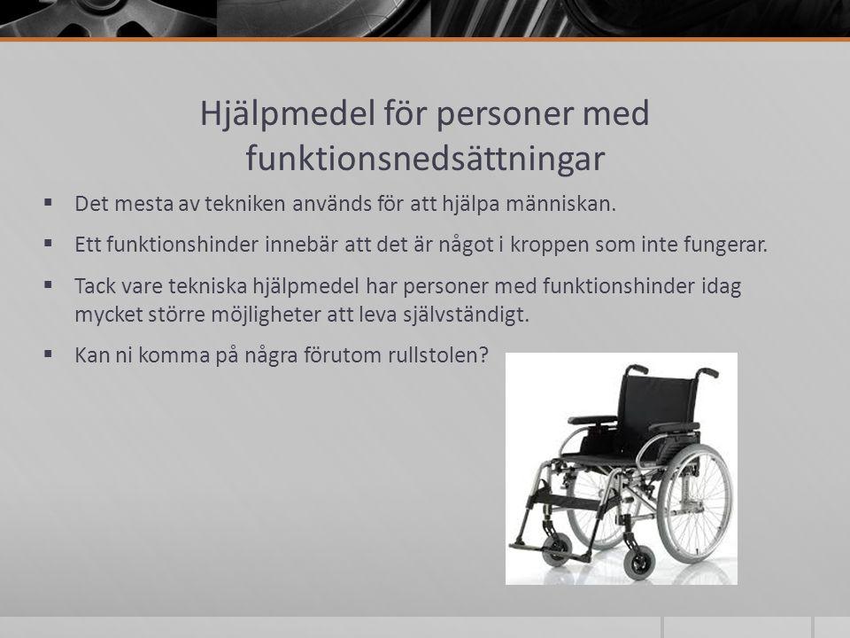 Hjälpmedel för personer med funktionsnedsättningar  Det mesta av tekniken används för att hjälpa människan.  Ett funktionshinder innebär att det är