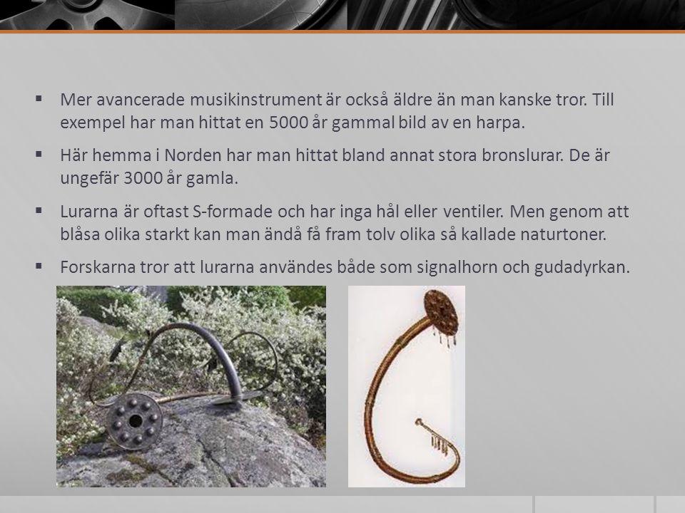 Mer avancerade musikinstrument är också äldre än man kanske tror. Till exempel har man hittat en 5000 år gammal bild av en harpa.  Här hemma i Nord