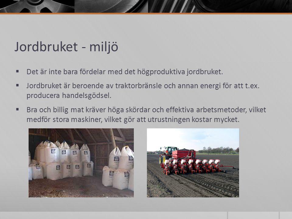 Jordbruket - miljö  Det är inte bara fördelar med det högproduktiva jordbruket.  Jordbruket är beroende av traktorbränsle och annan energi för att t