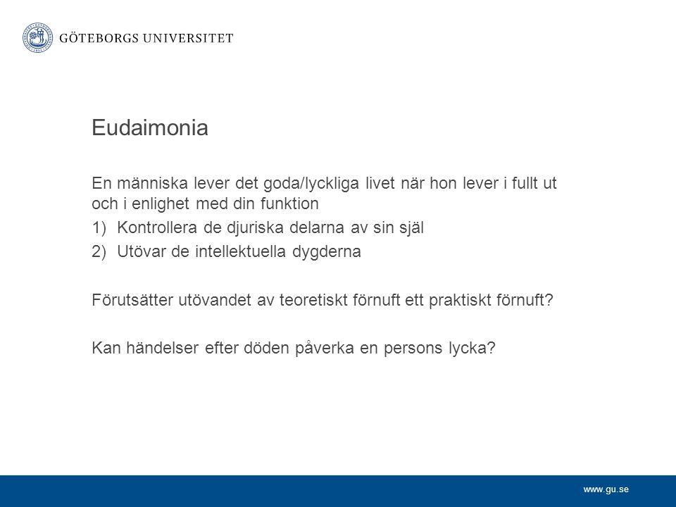 www.gu.se Eudaimonia En människa lever det goda/lyckliga livet när hon lever i fullt ut och i enlighet med din funktion 1)Kontrollera de djuriska dela